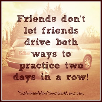 Friends Dont Let Friends Drive Both Ways to Practice Two Days in a Row - Sisterhood of the Sensible Moms