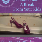 5 Reasons You Should Take a Break From Your Kids. Bye Mom Guilt!