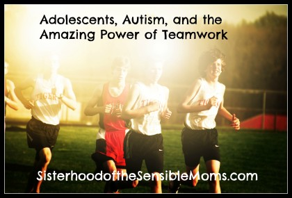 Adolescents, Autism, and the Amazing Power of Teamwork - Sisterhood of the Sensible Moms