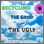Recycling: The Good and The Ugly