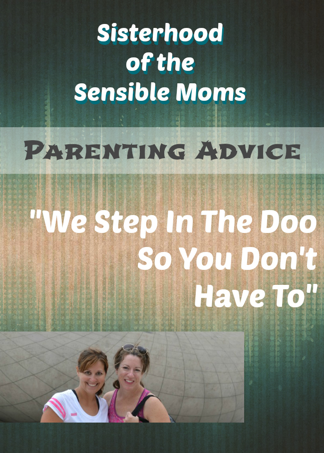 Sisterhood of the Sensible Moms Parenting Advice - We Step In The Doo So You Don't Have To