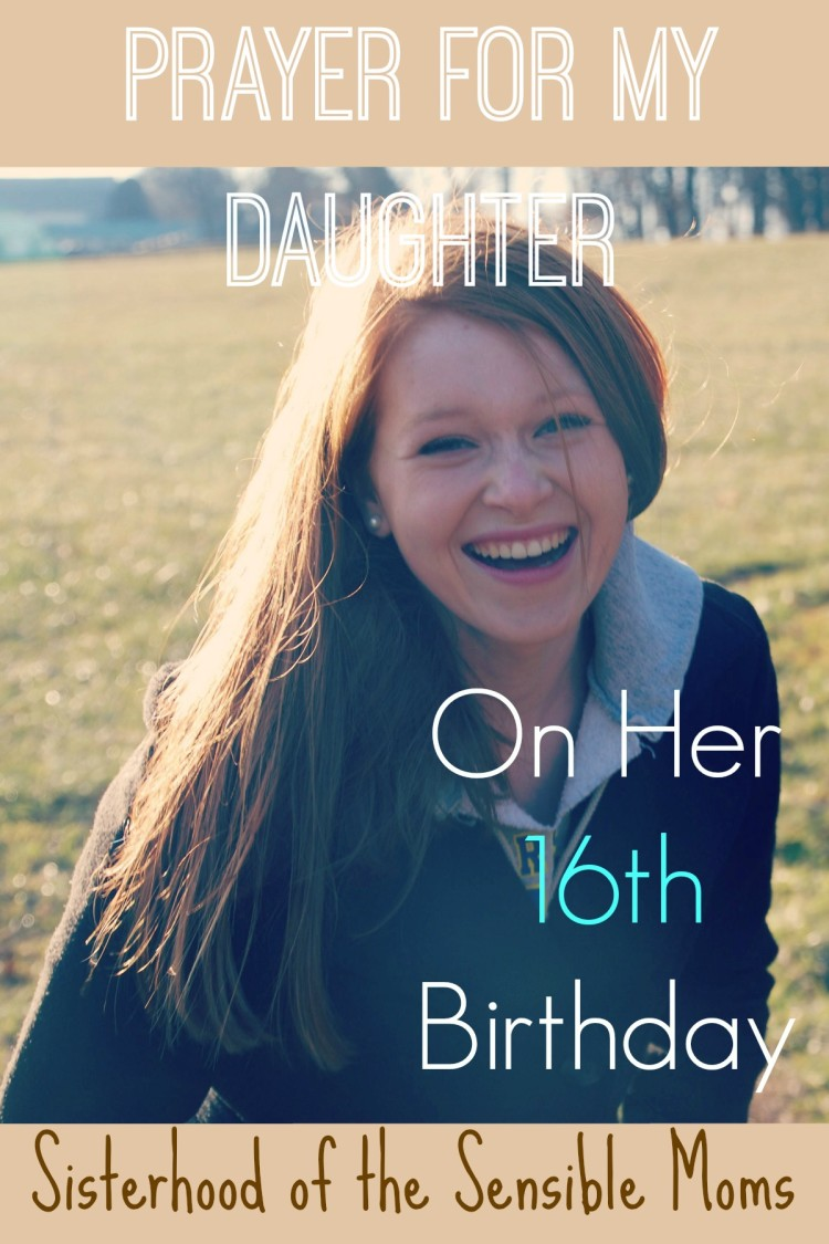 Birthday Prayer for my 16 year old daughter---Sisterhood of the Sensible Moms