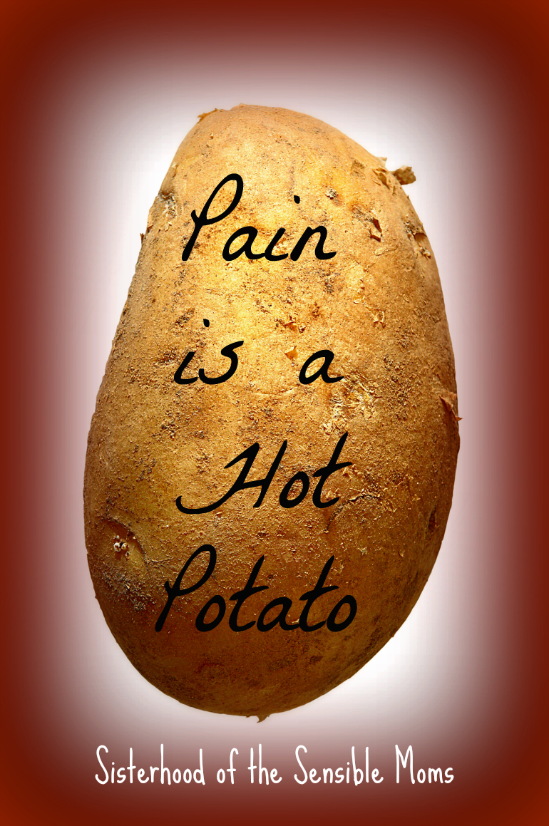 Pain is a Hot Potato: What are the consequences of avoiding emotional pain? How can you truly help a friend in pain? Sisterhood of the Sensible Moms