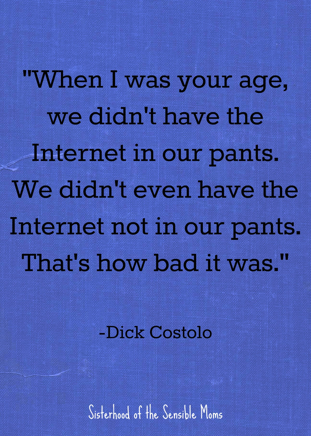 """When I was your age, we didn't have the Internet in our pants. We didn't even have the Internet not in our pants. That's how bad it was."" Nothing centers a speech, or even a graduation card sentiment, like a good quote, but enough with the ""reach for the stars"" and the ""follow your dreams."" Check out these inspirational quotes for graduates that aren't cheesy. 