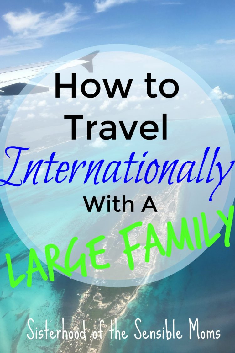 Got a large family? How to do international travel with your kids, tweens, and teens | Sisterhood of the Sensible Moms
