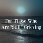 "For Those Who Are ""Still"" Grieving"