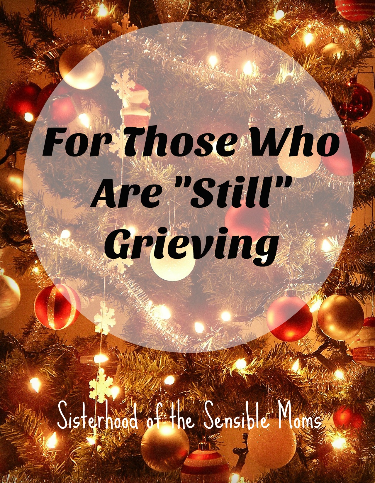"For Those Who Are ""Still"" Grieving at Christmas. How to create space for your feelings when you are still grieving because ""Time heals all wounds"" is too simplistic. Sisterhood of the Sensible Moms"